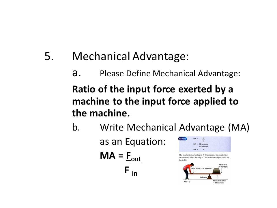 5.Mechanical Advantage: a. Please Define Mechanical Advantage: Ratio of the input force exerted by a machine to the input force applied to the machine