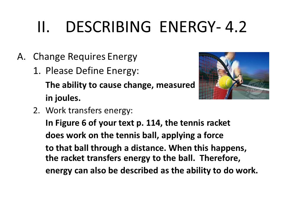 II.DESCRIBING ENERGY- 4.2 A.Change Requires Energy 1.Please Define Energy: The ability to cause change, measured in joules. 2.Work transfers energy: I
