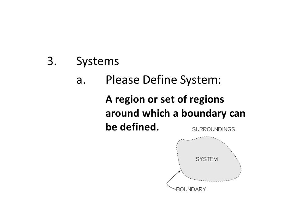 3.Systems a.Please Define System: A region or set of regions around which a boundary can be defined.