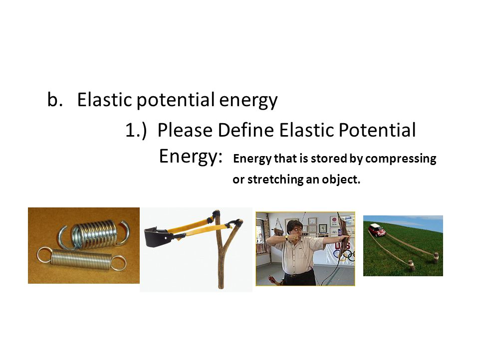 b.Elastic potential energy 1.) Please Define Elastic Potential Energy: Energy that is stored by compressing or stretching an object.