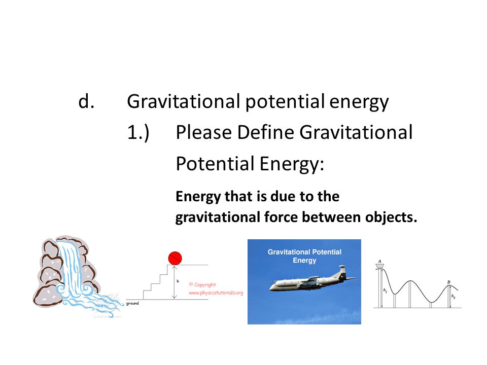 d.Gravitational potential energy 1.)Please Define Gravitational Potential Energy: Energy that is due to the gravitational force between objects.