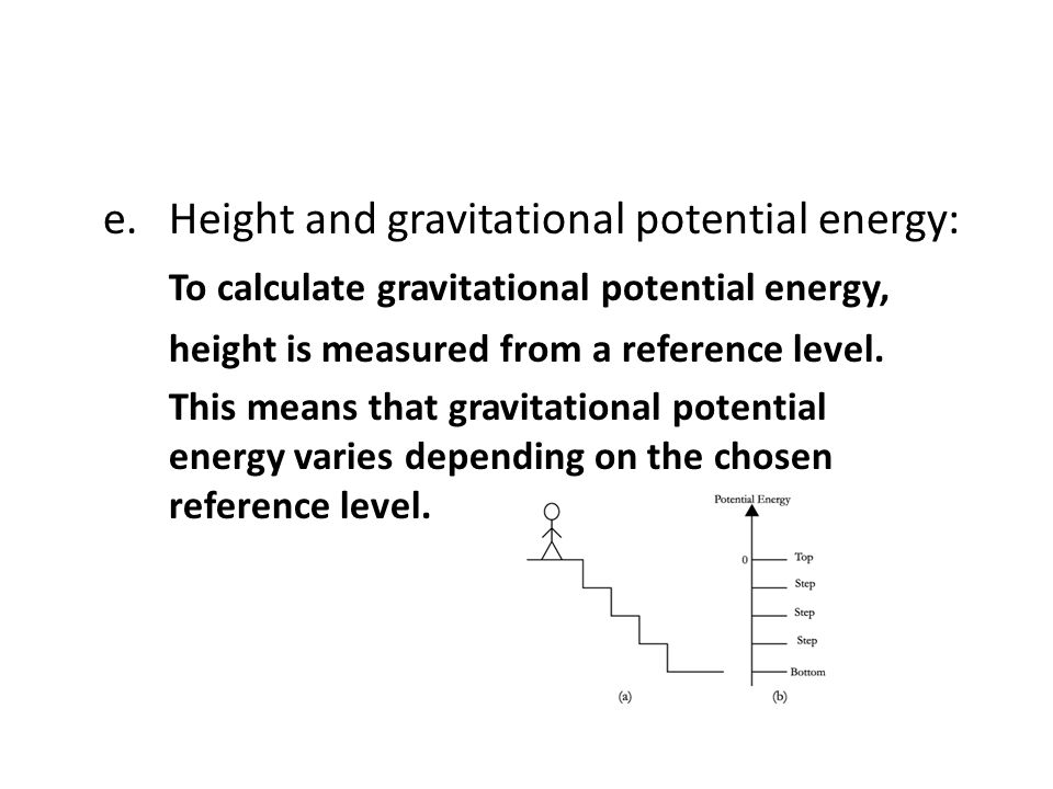 e.Height and gravitational potential energy: To calculate gravitational potential energy, height is measured from a reference level. This means that g