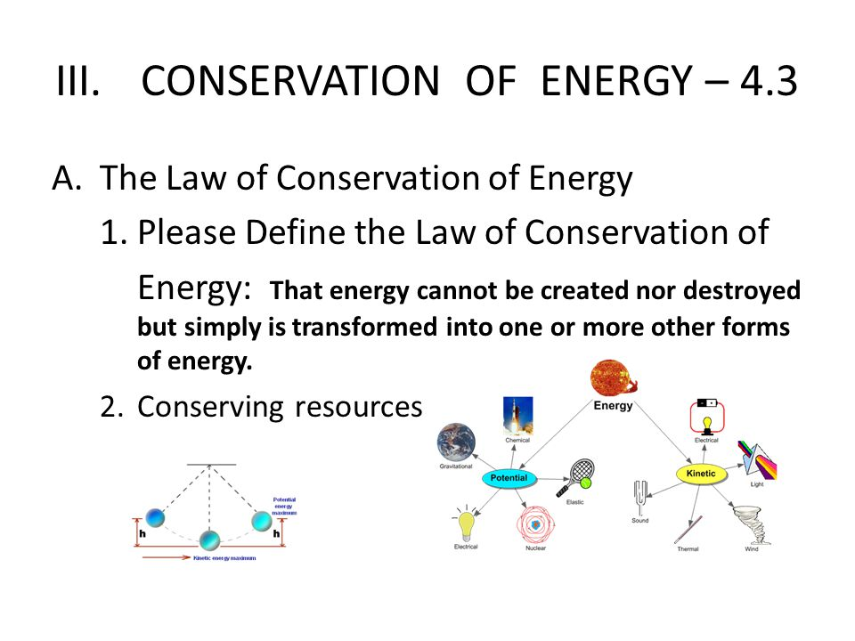 III.CONSERVATION OF ENERGY – 4.3 A.The Law of Conservation of Energy 1.Please Define the Law of Conservation of Energy: That energy cannot be created