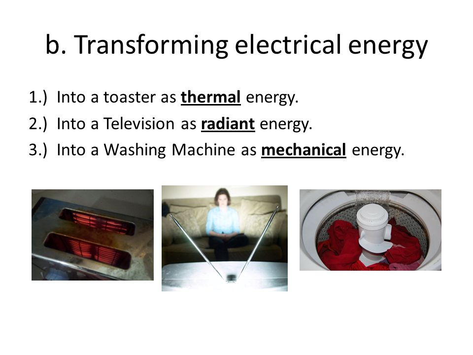 b. Transforming electrical energy 1.) Into a toaster as thermal energy. 2.) Into a Television as radiant energy. 3.) Into a Washing Machine as mechani
