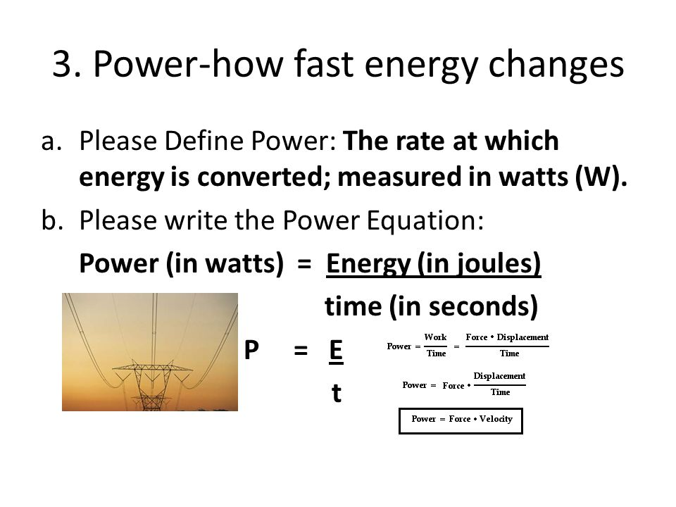 3. Power-how fast energy changes a.Please Define Power: The rate at which energy is converted; measured in watts (W). b.Please write the Power Equatio