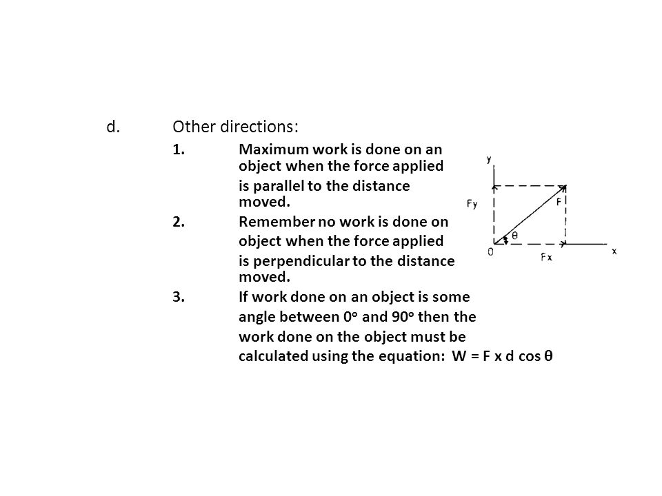 d.Other directions: 1.Maximum work is done on an object when the force applied is parallel to the distance moved. 2.Remember no work is done on object