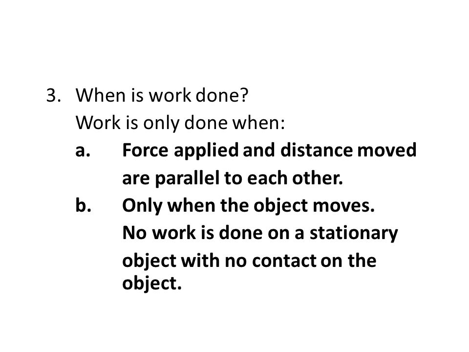3.When is work done? Work is only done when: a.Force applied and distance moved are parallel to each other. b.Only when the object moves. No work is d