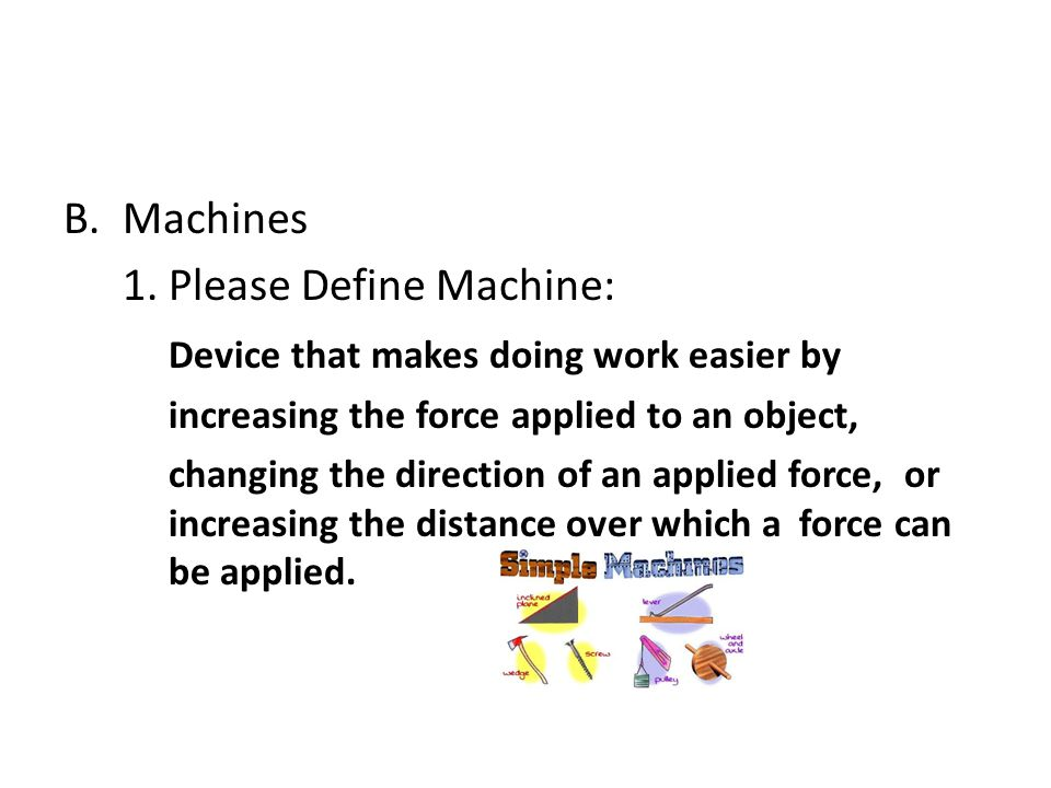 B.Machines 1.Please Define Machine: Device that makes doing work easier by increasing the force applied to an object, changing the direction of an app