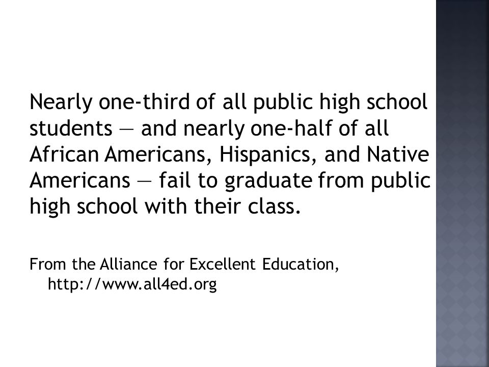 Nearly one-third of all public high school students and nearly one-half of all African Americans, Hispanics, and Native Americans fail to graduate from public high school with their class.