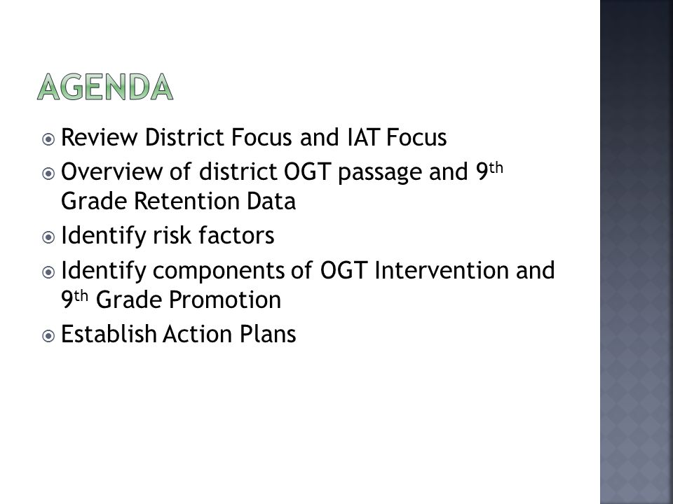 Review District Focus and IAT Focus Overview of district OGT passage and 9 th Grade Retention Data Identify risk factors Identify components of OGT Intervention and 9 th Grade Promotion Establish Action Plans