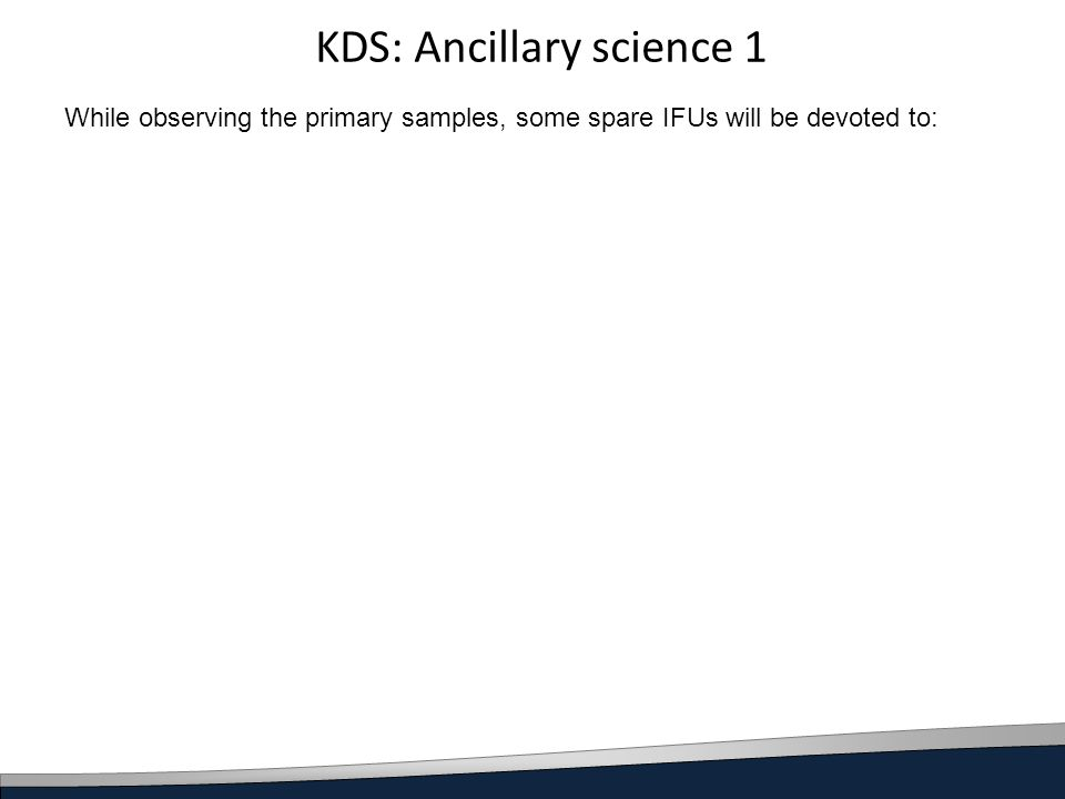 KDS: Ancillary science 1 While observing the primary samples, some spare IFUs will be devoted to: