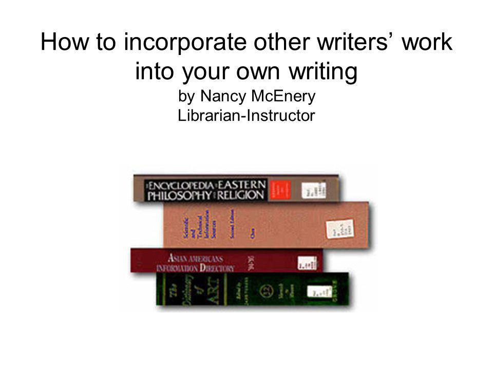How to incorporate other writers work into your own writing by Nancy McEnery Librarian-Instructor