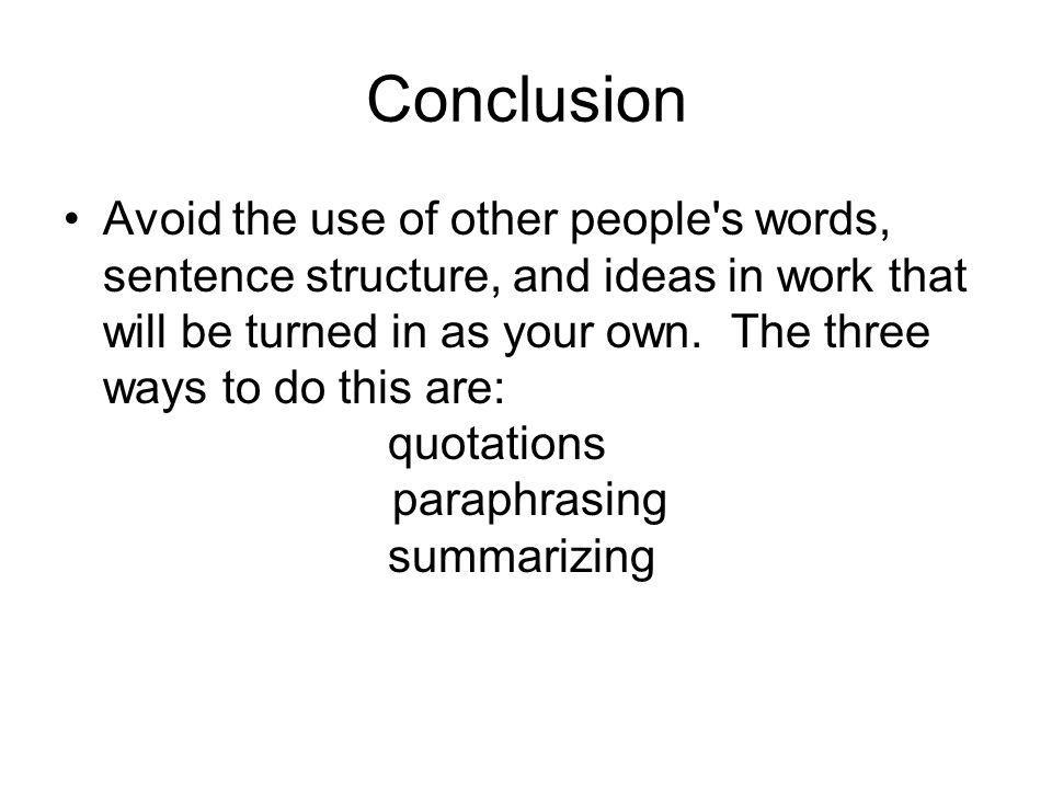 Conclusion Avoid the use of other people s words, sentence structure, and ideas in work that will be turned in as your own.