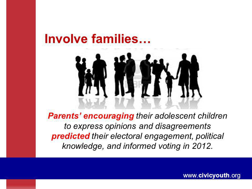 www.civicyouth.org Involve families… Parents encouraging their adolescent children to express opinions and disagreements predicted their electoral eng