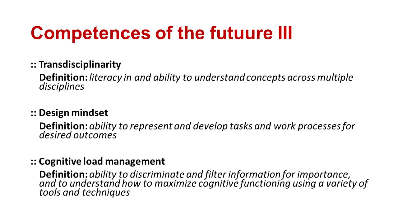 Competences of the futuure III :: Transdisciplinarity Definition: literacy in and ability to understand concepts across multiple disciplines :: Design mindset Definition: ability to represent and develop tasks and work processes for desired outcomes :: Cognitive load management Definition: ability to discriminate and filter information for importance, and to understand how to maximize cognitive functioning using a variety of tools and techniques