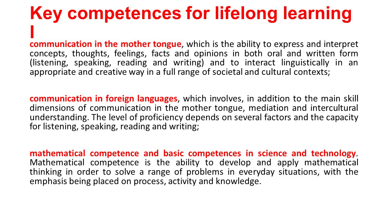 Key competences for lifelong learning I communication in the mother tongue, which is the ability to express and interpret concepts, thoughts, feelings, facts and opinions in both oral and written form (listening, speaking, reading and writing) and to interact linguistically in an appropriate and creative way in a full range of societal and cultural contexts; communication in foreign languages, which involves, in addition to the main skill dimensions of communication in the mother tongue, mediation and intercultural understanding.