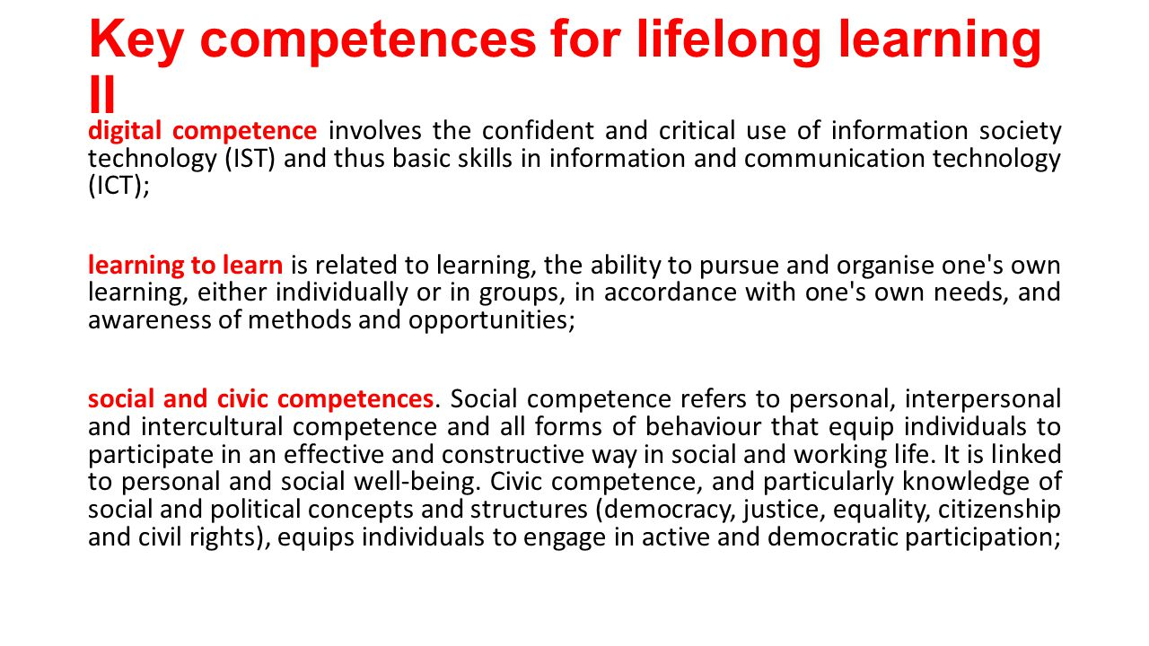 Key competences for lifelong learning II digital competence involves the confident and critical use of information society technology (IST) and thus basic skills in information and communication technology (ICT); learning to learn is related to learning, the ability to pursue and organise one s own learning, either individually or in groups, in accordance with one s own needs, and awareness of methods and opportunities; social and civic competences.