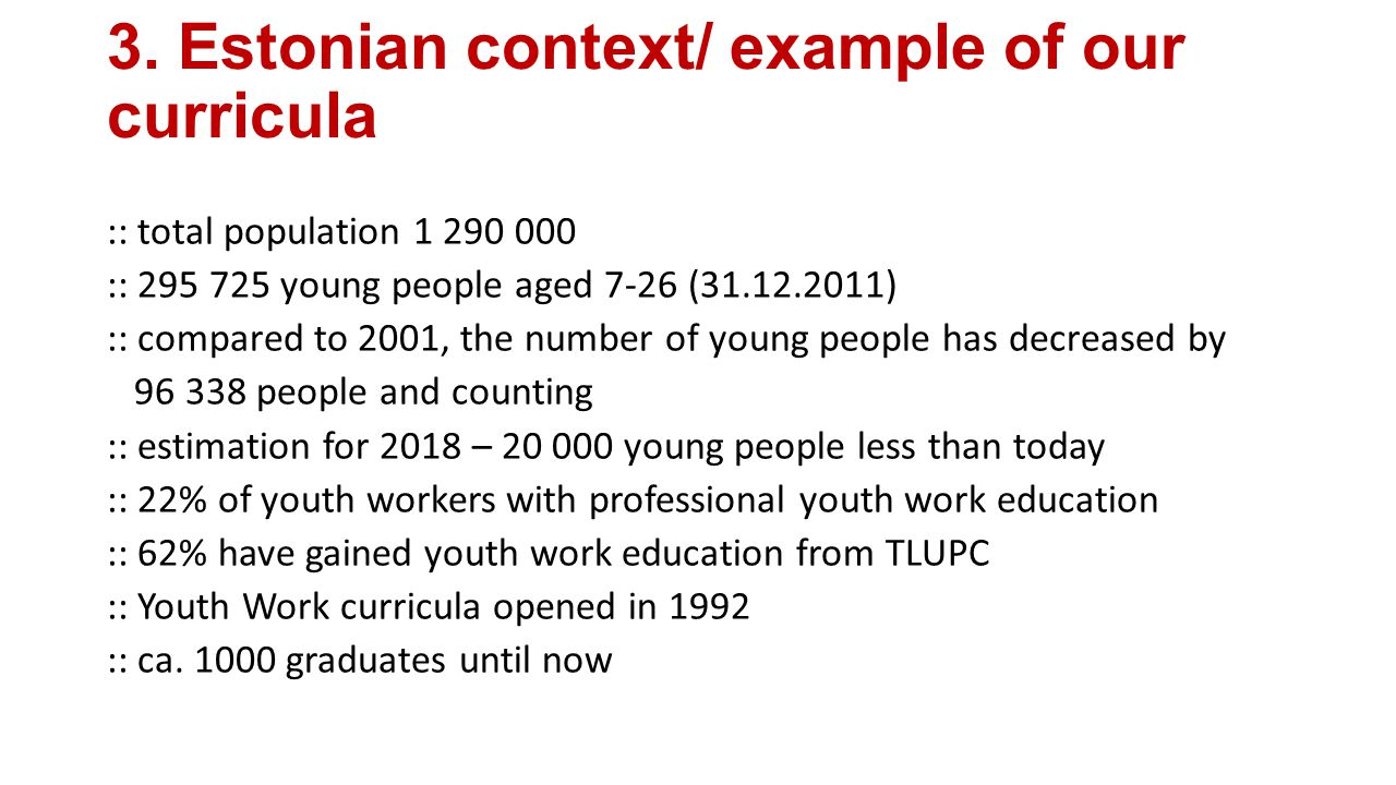 3. Estonian context/ example of our curricula :: total population 1 290 000 :: 295 725 young people aged 7-26 (31.12.2011) :: compared to 2001, the nu