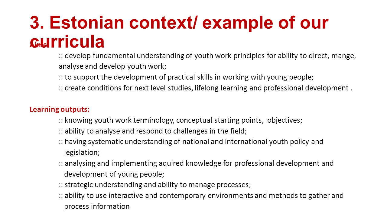 3. Estonian context/ example of our curricula Aims: :: develop fundamental understanding of youth work principles for ability to direct, mange, analys