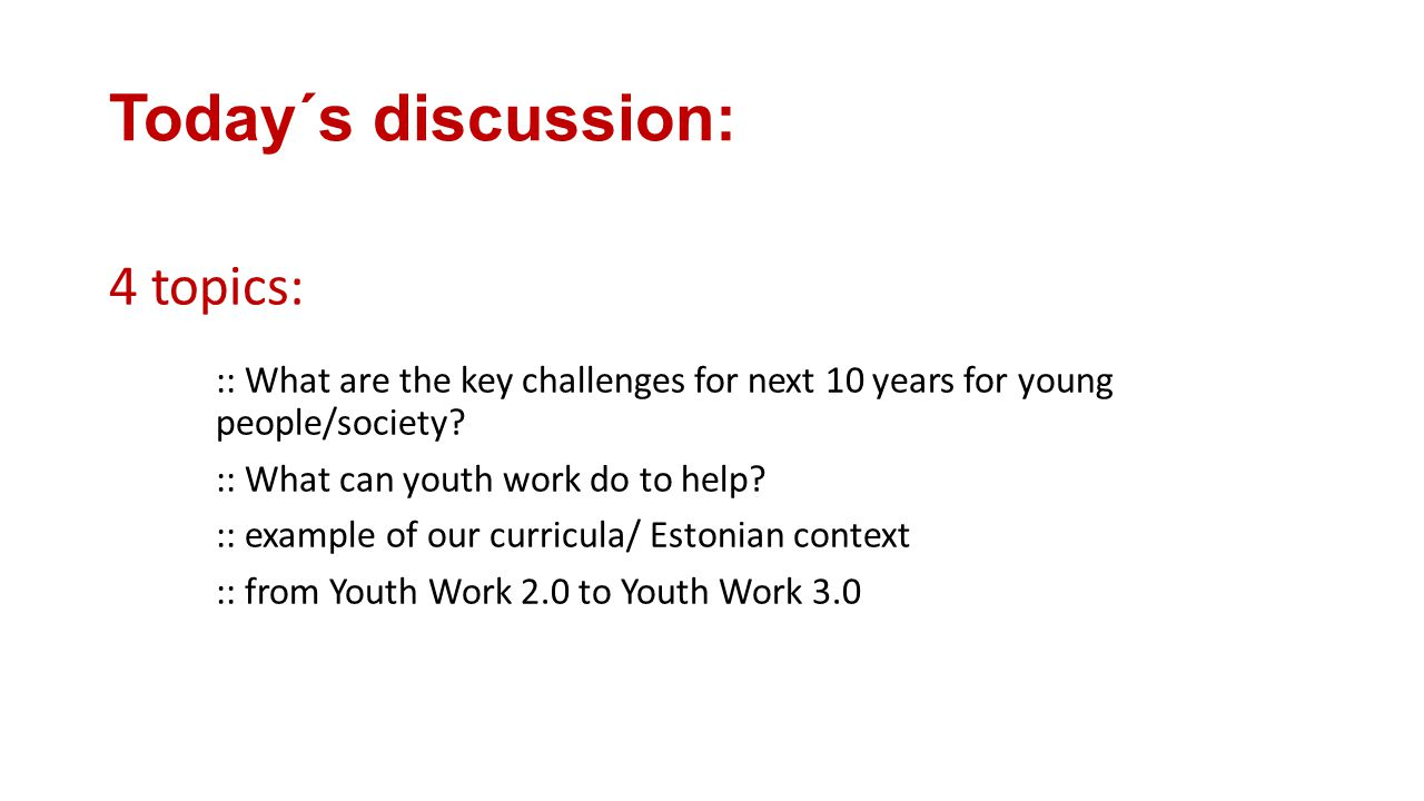 Today´s discussion: 4 topics: :: What are the key challenges for next 10 years for young people/society.