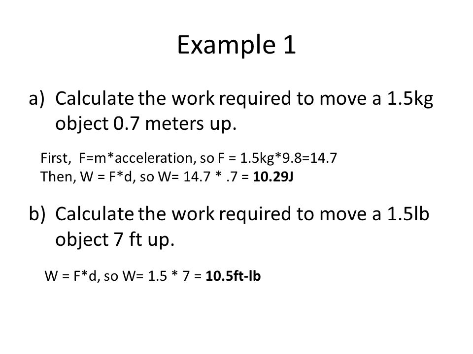 Example 1 a)Calculate the work required to move a 1.5kg object 0.7 meters up.
