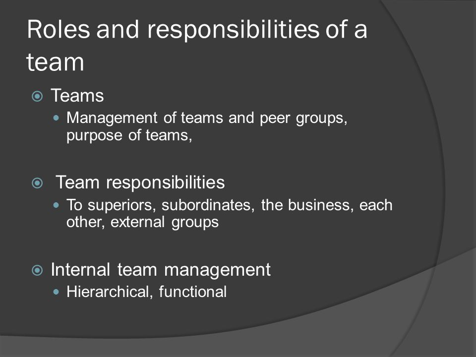 Roles and responsibilities of a team Teams Management of teams and peer groups, purpose of teams, Team responsibilities To superiors, subordinates, the business, each other, external groups Internal team management Hierarchical, functional