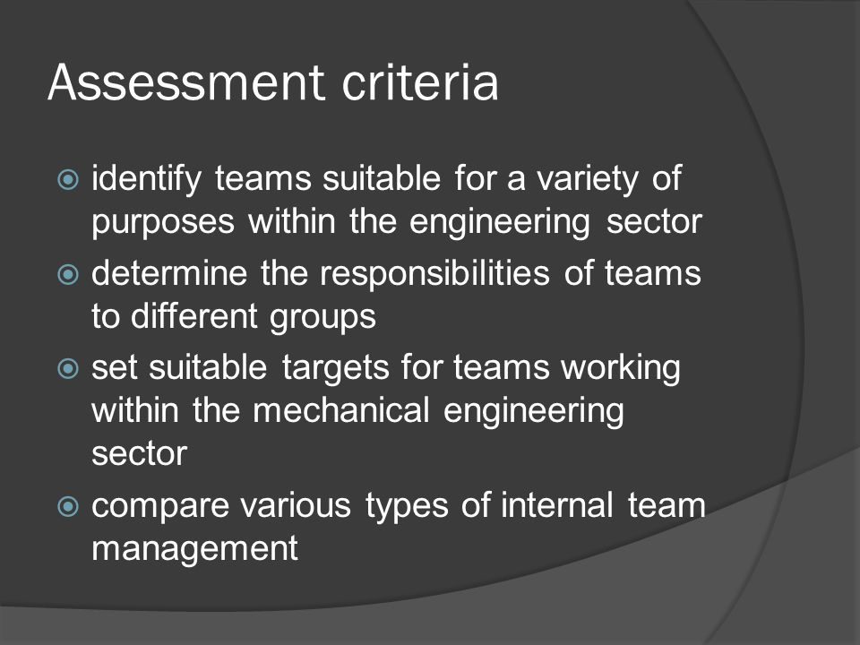 Assessment criteria identify teams suitable for a variety of purposes within the engineering sector determine the responsibilities of teams to different groups set suitable targets for teams working within the mechanical engineering sector compare various types of internal team management