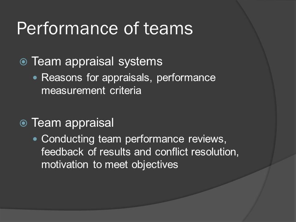 Performance of teams Team appraisal systems Reasons for appraisals, performance measurement criteria Team appraisal Conducting team performance reviews, feedback of results and conflict resolution, motivation to meet objectives