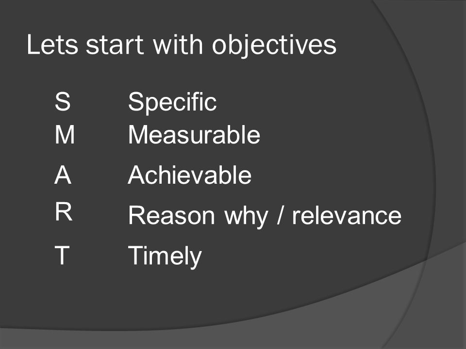 Lets start with objectives S M A R T Specific Measurable Achievable Reason why / relevance Timely