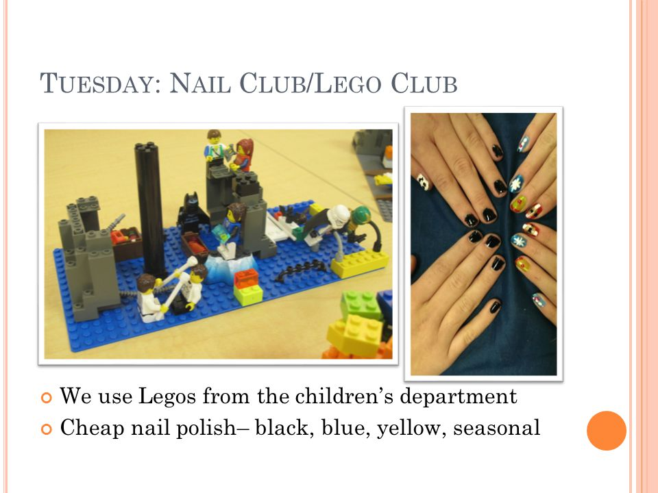 T UESDAY : N AIL C LUB /L EGO C LUB We use Legos from the childrens department Cheap nail polish– black, blue, yellow, seasonal