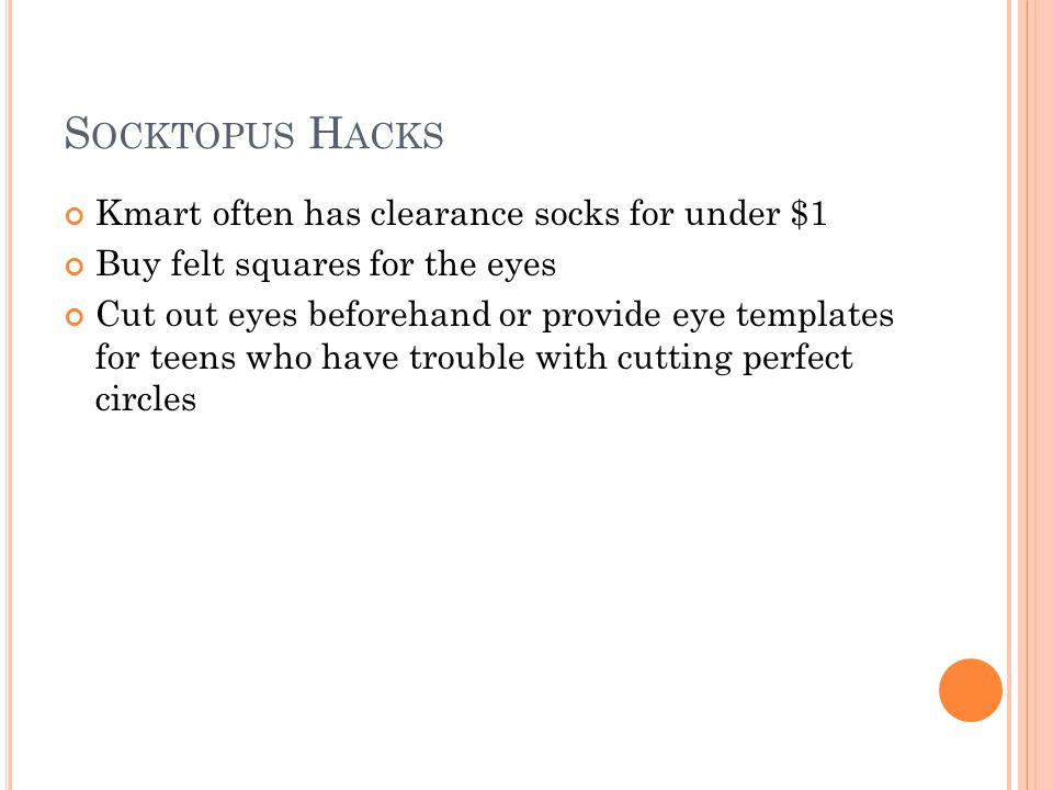 S OCKTOPUS H ACKS Kmart often has clearance socks for under $1 Buy felt squares for the eyes Cut out eyes beforehand or provide eye templates for teens who have trouble with cutting perfect circles