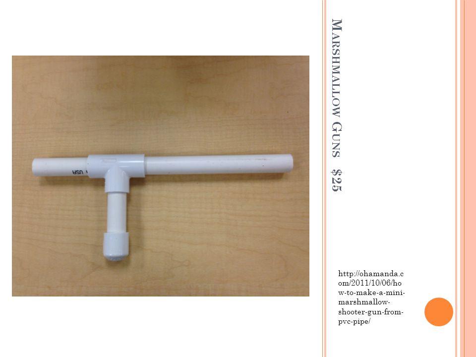 M ARSHMALLOW G UNS $25 http://ohamanda.c om/2011/10/06/ho w-to-make-a-mini- marshmallow- shooter-gun-from- pvc-pipe/