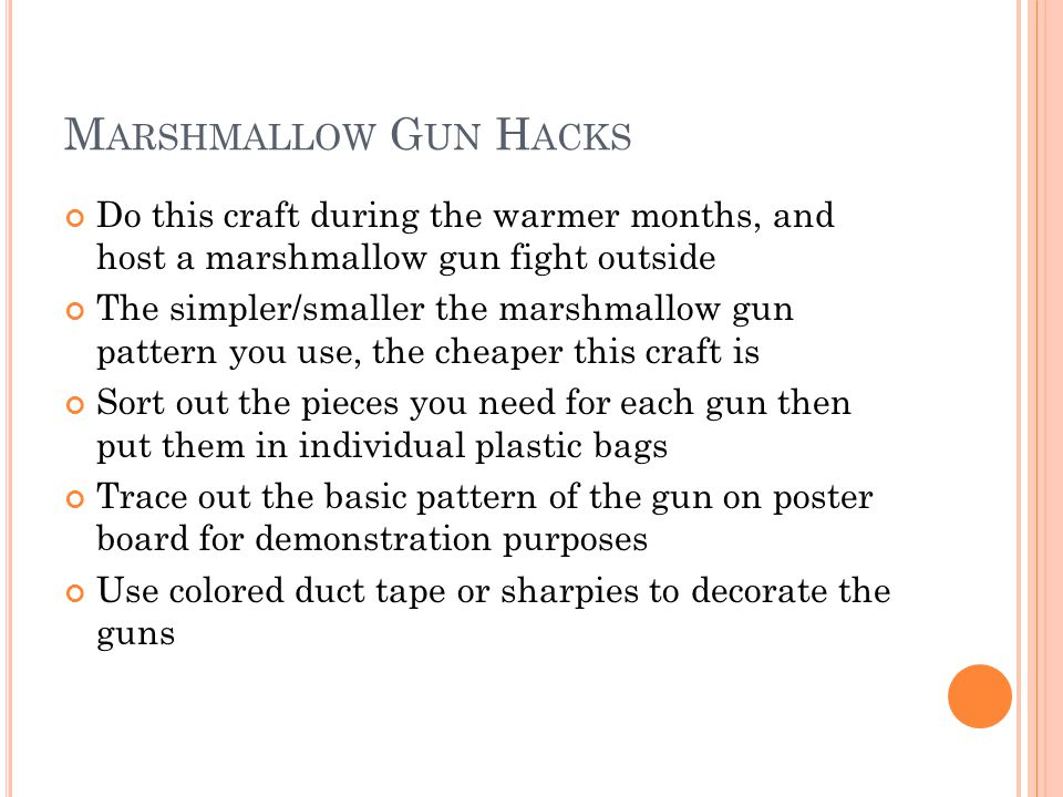 M ARSHMALLOW G UN H ACKS Do this craft during the warmer months, and host a marshmallow gun fight outside The simpler/smaller the marshmallow gun patt