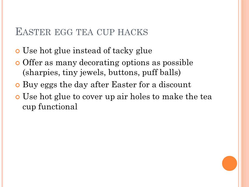 E ASTER EGG TEA CUP HACKS Use hot glue instead of tacky glue Offer as many decorating options as possible (sharpies, tiny jewels, buttons, puff balls)
