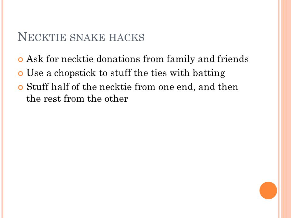 N ECKTIE SNAKE HACKS Ask for necktie donations from family and friends Use a chopstick to stuff the ties with batting Stuff half of the necktie from o