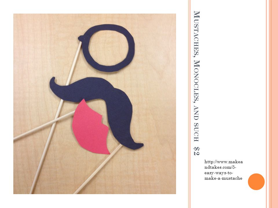 M USTACHES, M ONOCLES, AND SUCH $2 http://www.makea ndtakes.com/5- easy-ways-to- make-a-mustache