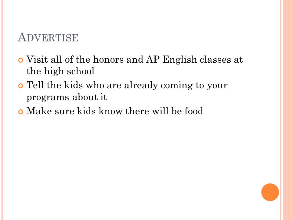 A DVERTISE Visit all of the honors and AP English classes at the high school Tell the kids who are already coming to your programs about it Make sure kids know there will be food