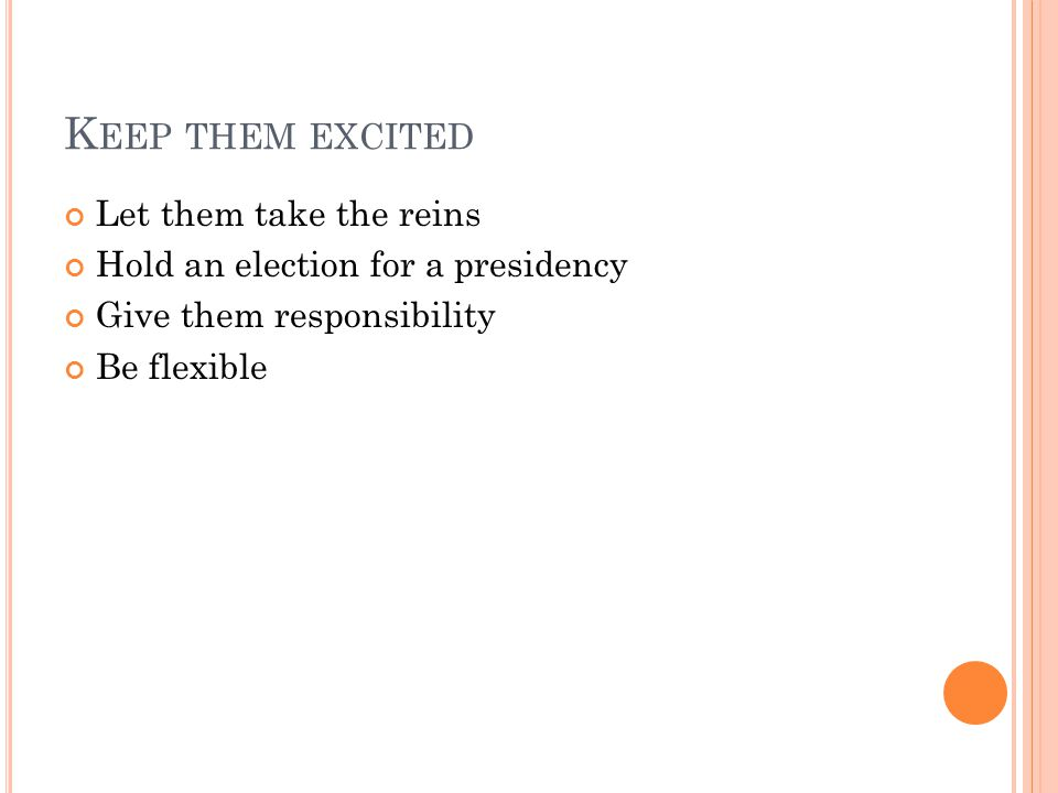 K EEP THEM EXCITED Let them take the reins Hold an election for a presidency Give them responsibility Be flexible