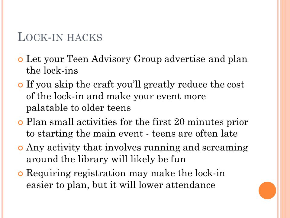 L OCK - IN HACKS Let your Teen Advisory Group advertise and plan the lock-ins If you skip the craft youll greatly reduce the cost of the lock-in and make your event more palatable to older teens Plan small activities for the first 20 minutes prior to starting the main event - teens are often late Any activity that involves running and screaming around the library will likely be fun Requiring registration may make the lock-in easier to plan, but it will lower attendance