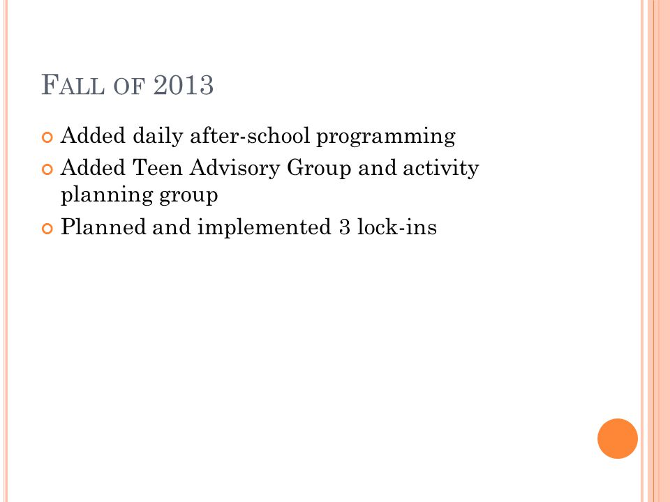 F ALL OF 2013 Added daily after-school programming Added Teen Advisory Group and activity planning group Planned and implemented 3 lock-ins