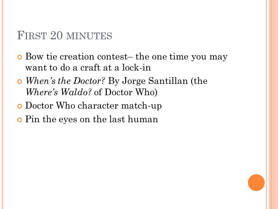 F IRST 20 MINUTES Bow tie creation contest– the one time you may want to do a craft at a lock-in Whens the Doctor.