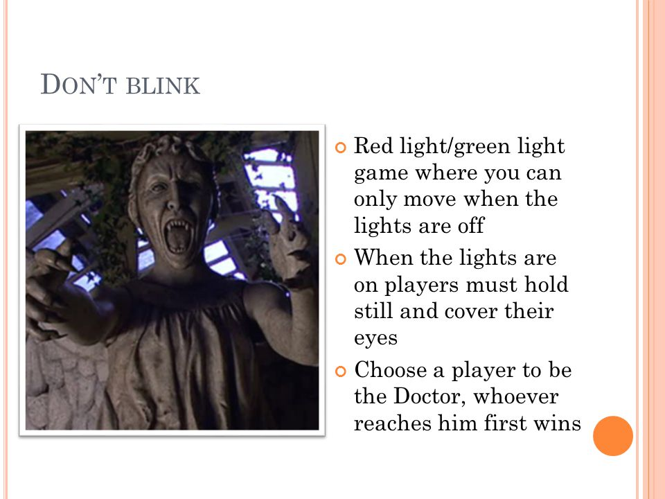 D ON T BLINK Red light/green light game where you can only move when the lights are off When the lights are on players must hold still and cover their eyes Choose a player to be the Doctor, whoever reaches him first wins