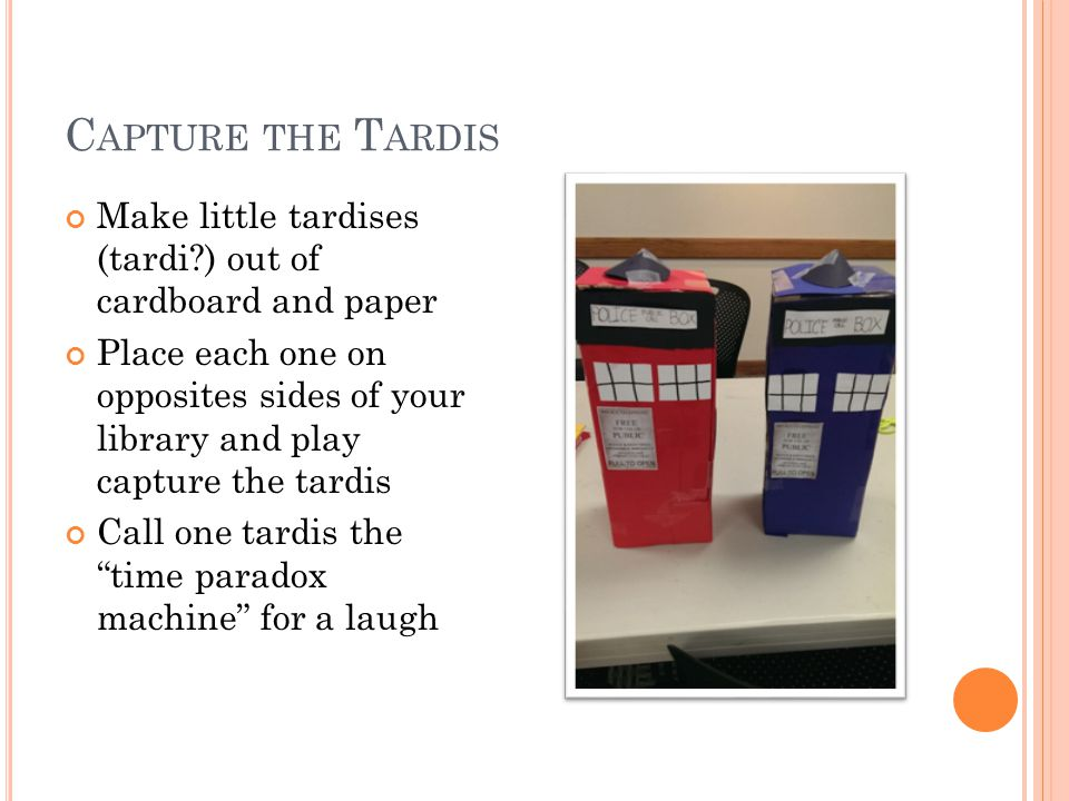 C APTURE THE T ARDIS Make little tardises (tardi?) out of cardboard and paper Place each one on opposites sides of your library and play capture the tardis Call one tardis the time paradox machine for a laugh