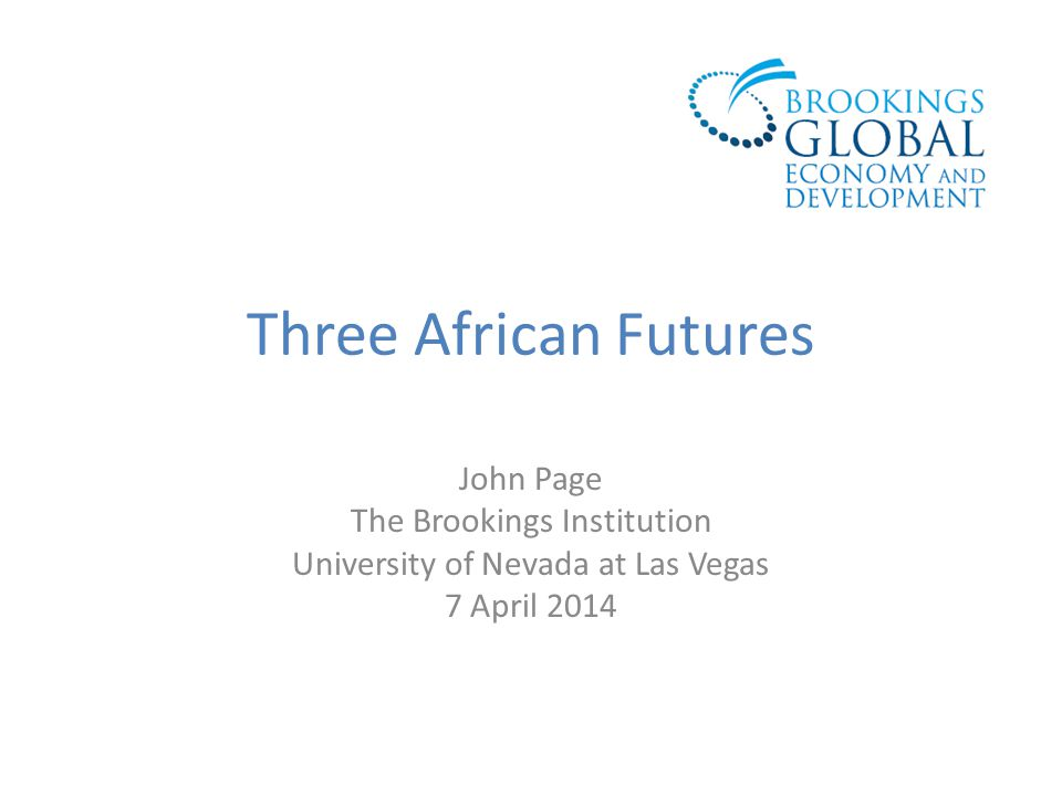 Three African Futures John Page The Brookings Institution University of Nevada at Las Vegas 7 April 2014