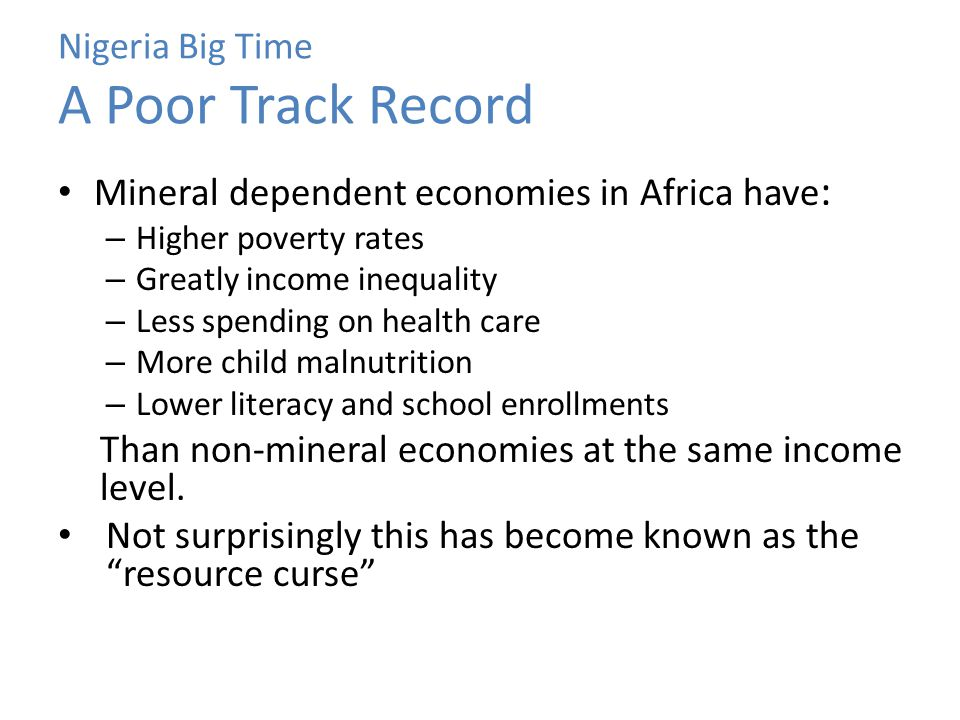 Nigeria Big Time A Poor Track Record Mineral dependent economies in Africa have : – Higher poverty rates – Greatly income inequality – Less spending o