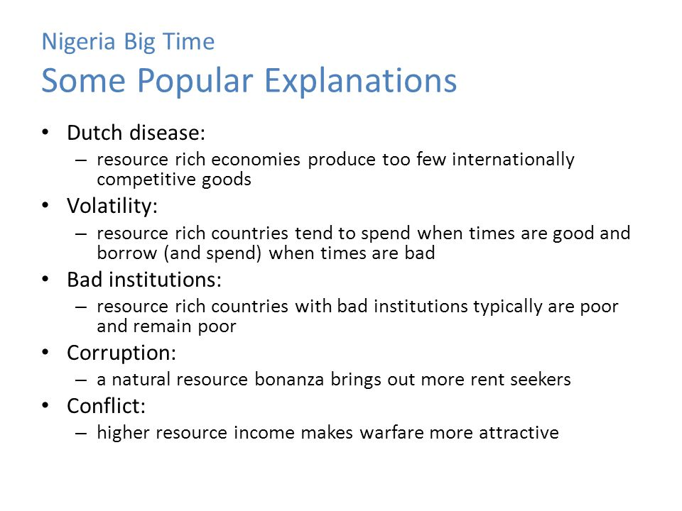 Nigeria Big Time Some Popular Explanations Dutch disease: – resource rich economies produce too few internationally competitive goods Volatility: – re