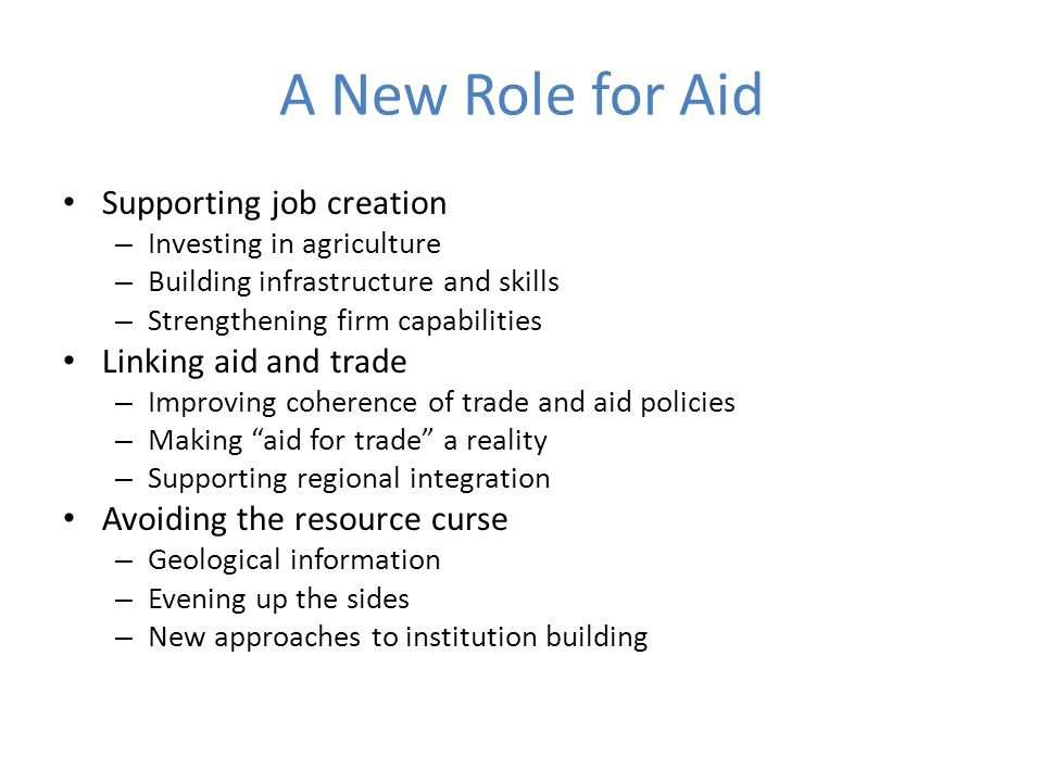A New Role for Aid Supporting job creation – Investing in agriculture – Building infrastructure and skills – Strengthening firm capabilities Linking a