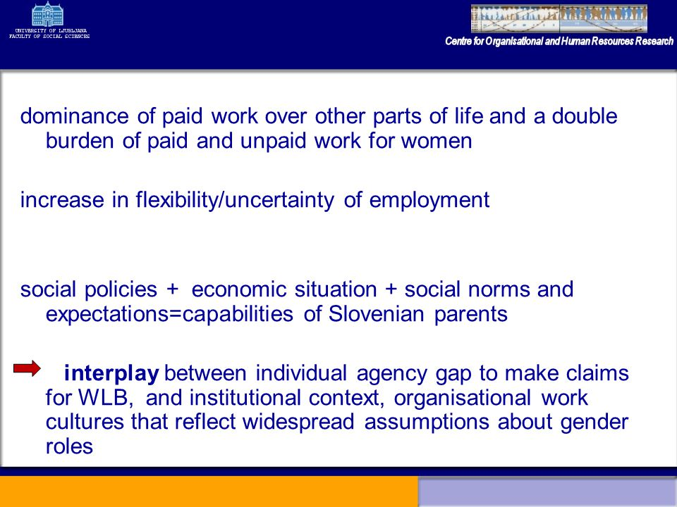 dominance of paid work over other parts of life and a double burden of paid and unpaid work for women increase in flexibility/uncertainty of employment social policies + economic situation + social norms and expectations=capabilities of Slovenian parents interplay between individual agency gap to make claims for WLB, and institutional context, organisational work cultures that reflect widespread assumptions about gender roles