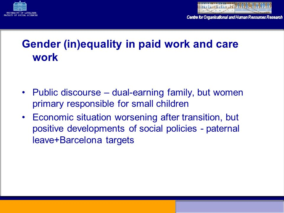 Gender (in)equality in paid work and care work Public discourse – dual-earning family, but women primary responsible for small children Economic situation worsening after transition, but positive developments of social policies - paternal leave+Barcelona targets