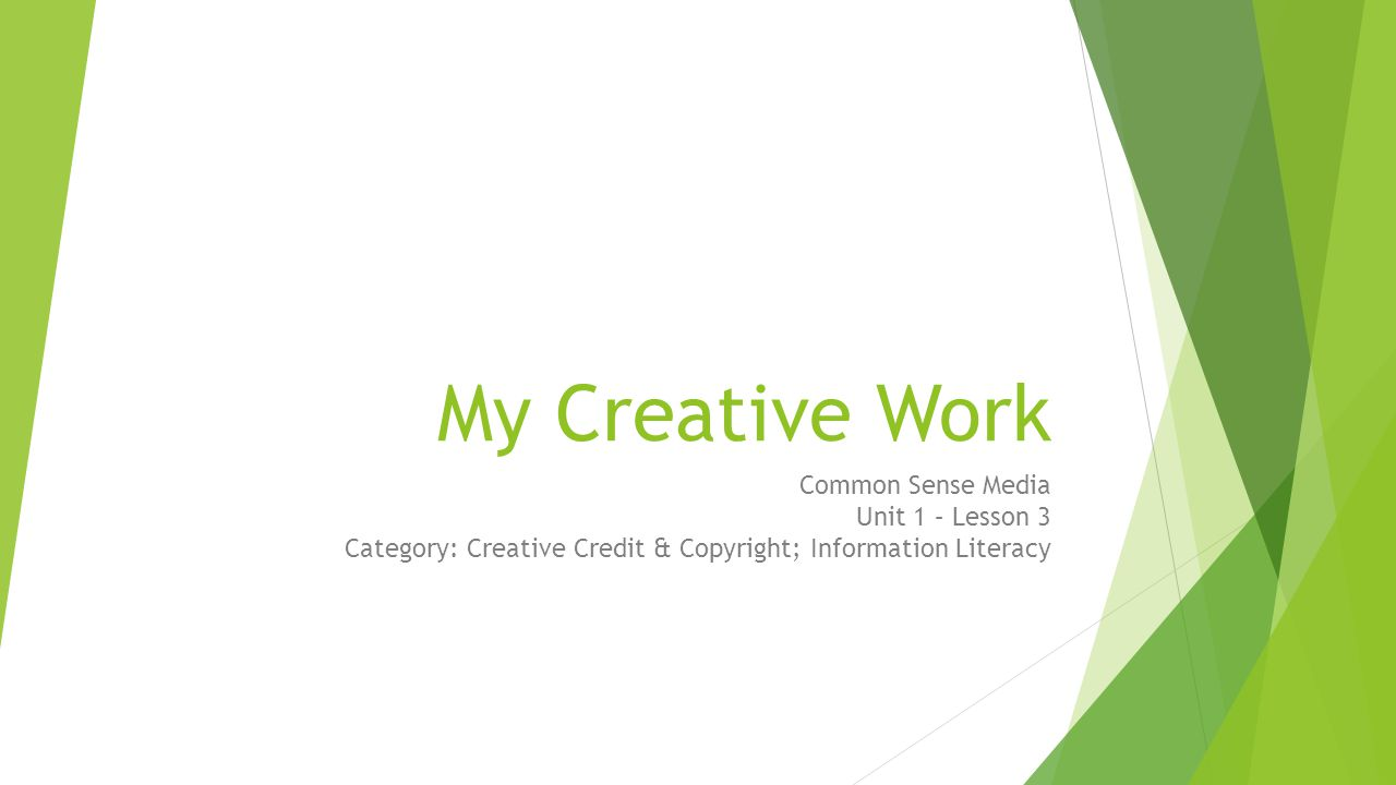 My Creative Work Common Sense Media Unit 1 – Lesson 3 Category: Creative Credit & Copyright; Information Literacy